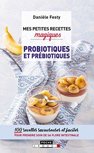 Mes petites recettes magiques probiotiques et prbiotiques : 100 recettes savoureuses et faciles pour prendre soin de sa flore intestinale