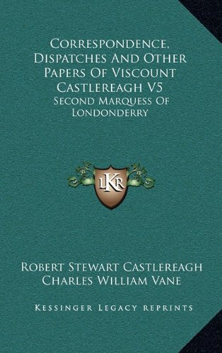 Correspondence, Dispatches and Other Papers of Viscount Castlereagh V5: Second Marquess of Londonderry: Second Series, Military and Miscellaneous