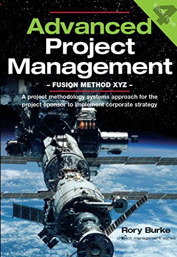 [(Advanced Project Management - Fusion Method XYZ : A Project Methodology Systems Approach for the Project Sponsor to Implement Corporate Strategy)] [By (author) Rory Burke] published on (July, 2011)