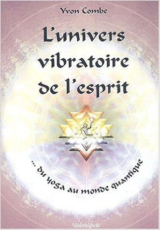 L'univers vibratoire de l'esprit : Du yoga au monde quantique de Yvon Combe ( 10 mai 2003 )