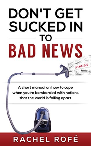 Don\'t Get Sucked Into Bad News: A short manual on how to cope when you're bombarded with notions that the world is falling apart (English Edition)