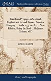Travels and Voyages in Scotland, England and Ireland, France, America Hungary, ... in the 1779 and 80, ... New Edition, Being the Sixth ... by James Graham, M.D