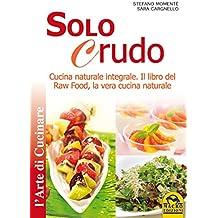 Solo Crudo: Cucina Naturale Integrale - Il libro del Raw Food, la vera cucina naturale (Italian Edition)