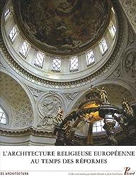 L'Architecture religieuse européenne au temps des Réformes : héritage de la Renaissance et nouvelles problématiques