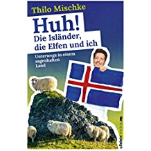 Huh! Die Isländer, die Elfen und ich: Unterwegs in einem sagenhaften Land