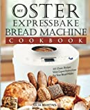 Oster Expressbake Bread Machine Cookbook: 101 Classic Recipes With Expert Instructions For Your Bread Maker: Volume 1 (Bread Machine & Bread Maker Recipes)