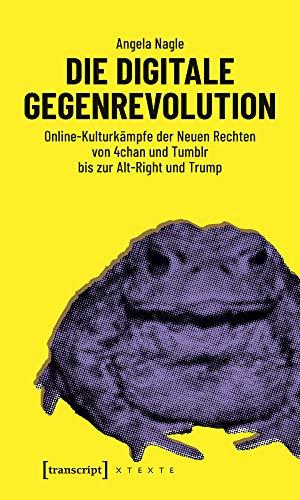 Die digitale Gegenrevolution: Online-Kulturkämpfe der Neuen Rechten von 4chan und Tumblr bis zur Alt-Right und Trump (X-Texte zu Kultur und Gesellschaft)