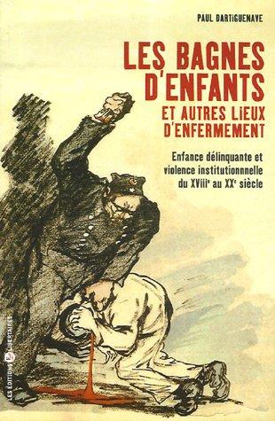 Les bagnes d'enfants et autres lieux d'enfermement : Enfance délinquante et violence institutionnelle du XVIIIe au XXe siècles