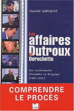 Les Affaires Dutroux et Derochette par Claude Moniquet