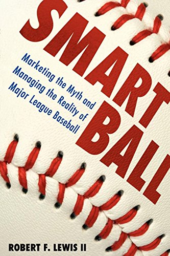Smart Ball: Marketing the Myth and Managing the Reality of Major League Baseball por Robert F. II Lewis