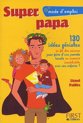 Super papa : 130 Idées géniales au fil des saisons pour faire d'une journée banale un moment inoubliable avec ses enfants ! par Lionel Paillès