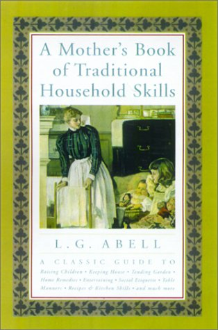 A Mother's Book of Traditional Household Skills: A Classic Guide to Raising Children, Keeping House, Tending Garden, Home Remedies, Entertaining, Social Etiquette, Table Manners, Recipes & Kitchen sk