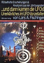 ...dann kamen die UFOs, Rätselhafte Erscheinungen und Wesen aus vier Jahrtausenden Unerklärliches im UFO-Vorzeitalter