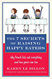 The 7 Secrets of Raising Happy Eaters: Why French kids eat everything and how yours can too! (English Edition)