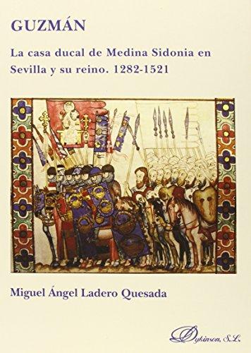 Guzmán. La Casa Ducal De Medina Sidonia En Sevilla Y Su Reino. 1282-1521 por Miguel Ángel Ladero Quesada