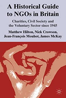 A Historical Guide to NGOs in Britain: Charities, Civil Society and the Voluntary Sector since 1945 by [Hilton, M., Crowson, N., Mouhot, J., McKay, J.]