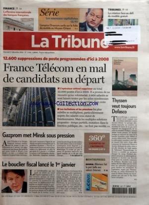 TRIBUNE (LA) [No 3568] du 27/12/2006 - FINANCE - L'OFFENSIVE INTERNATIONALE DES BANQUES FRANCAISES - SERIE - LES NOUVEAUX CAPITALISTES - L'EMPIRE ORASCOM SURFE SUR LA FOLIE DU MOBILE AU MOYEN-ORIENT - LA CREATION FACE AU DEFI DU MODELE GRATUIT - 12 600 SUPPRESSIONS DE POSTE PROGRAMMEES D'ICI A 2008 - FRANCE TELECOM EN MAL DE CANDIDATS AU DEPART - GAZPROM MET MINSK SOUS PRESSION - LE BOUCLIER FISCAL LANCE LE 1ER JANVIER - ENTREPRISES - BOURSE ALTERNEXT FAIT LA PART BELLE AUX VALEURS INTERNET - T par Collectif