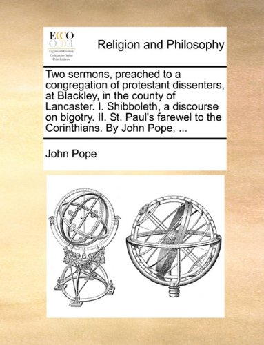 Two sermons, preached to a congregation of protestant dissenters, at Blackley, in the county of Lancaster. I. Shibboleth, a discourse on bigotry. II. ... farewel to the Corinthians. By John Pope, ...
