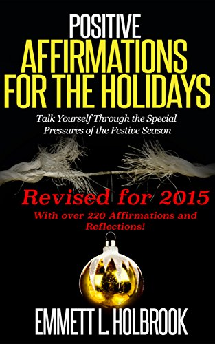 POSITIVE AFFIRMATIONS FOR THE HOLIDAYS : Revised for 2015: Talk Yourself Through the Special Pressures of the Festive Season (English Edition)