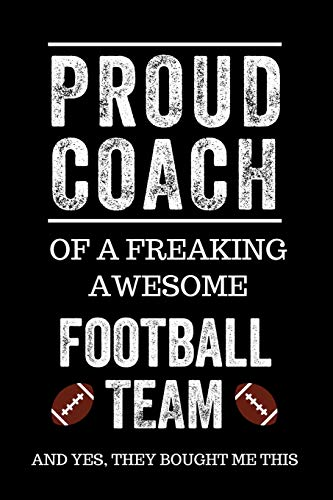 Proud Coach of a Freaking Awesome Football Team And Yes, They Bought Me This: Black Lined Journal Notebook for Football Players, Coach Gifts, Coaches, End of Season Appreciation