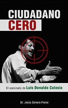 Ciudadano Cero: El asesinato de Luis Donaldo Colosio (Spanish Edition) von [Pierce, Jesús Zamora]