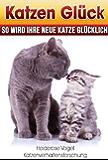 Katzen Glück - So wird Ihre neue Katze glücklich: Wie man eine neue oder eine zweite Katze schnell eingewöhnt und so glückliche Katzen bekommt.
