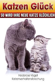 Katzen Glück - So wird Ihre neue Katze glücklich: Wie man eine neue oder eine zweite Katze schnell eingewöhnt und so glückliche Katzen bekommt. von [Vogel, Heiderose]
