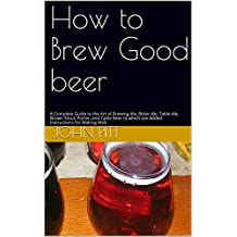 How to Brew Good beer: A Complete Guide to the Art of Brewing Ale, Bitter Ale, Table-Ale, Brown Stout, Porter, and Table Beer to which are Added Instructions for Making Malt