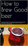 How to Brew Good beer: A Complete Guide to the Art of Brewing Ale, Bitter Ale, Table-Ale, Brown Stout, Porter, and Table Beer to which are Added Instructions for Making Malt (English Edition)