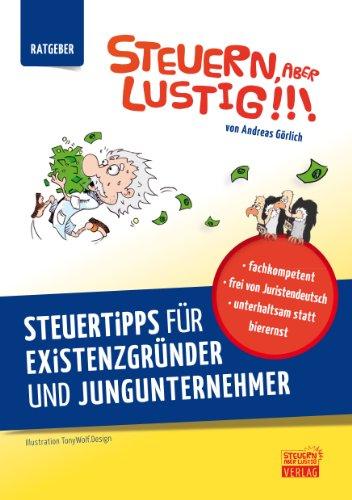 Steuern, aber lustig! Steuertipps für Existenzgründer und Jungunternehmer.: - Steuererklärung, legale Steuertricks und Steuern sparen in einem Buch.