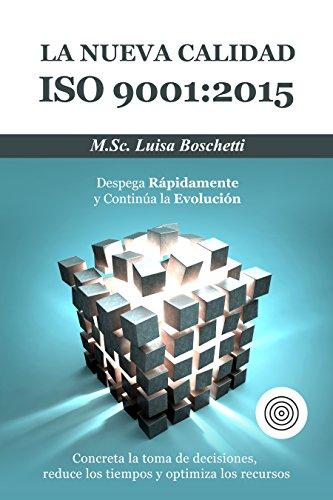 La Nueva Calidad ISO 9001:2015.  Despega Rápidamente y Continua la Evolución: Concreta  la toma de decisiones, reduce los tiempos y optimiza los recursos. por Luisa Boschetti