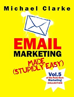 Email Marketing Made (Stupidly) Easy - Vol. 7 of the Punk Rock Marketing Collection (English Edition) par [Clarke, Michael]