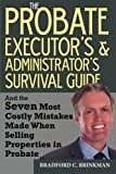The Probate Administrator's and Executor's Survival Guide: And the Seven Most Costly Mistakes When Selling Properties in Probate