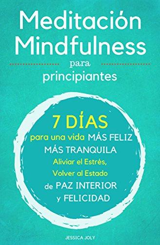 Meditación: 2 Libros en 1 - Meditación y Mindfulness para Principiantes - 7 Días para una Vida más Feliz, más Tranquilla - Aliviar el Estrés, Volver al ... Paz Interior y Felicidad por Jessica Joly
