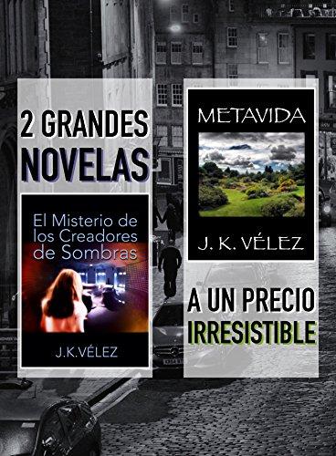 2 Grandes Novelas a un Precio Irresistible: El Misterio de los Creadores de Sombras y Metavida por J. K. Vélez