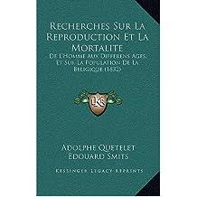 Recherches Sur La Reproduction Et La Mortalite: de L'Homme Aux Differens Ages, Et Sur La Population de La Beligique (1832) (Hardback)(French) - Common