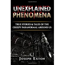 Unexplained Phenomena: True Stories & Tales of the Creepy Paranormal Around Us: Volume 1 (Scary Horror Stories)