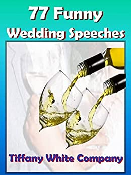 Funny Wedding Speeches - 77 Collections For the Bride, Groom, Parents, Grandparents, Bridal Party, and Friends: Wedding Speeches (Wedding Plans Book 1) by [Wedding, Tiffany White]