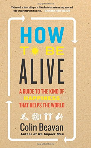How to Be Alive: A Guide to the Kind of Happiness That Helps the World por Colin Beavan