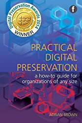 The Facet Preservation Collection: Practical Digital Preservation: A How-to Guide for Organizations of Any Size (The Facet Preservation Collection 2)