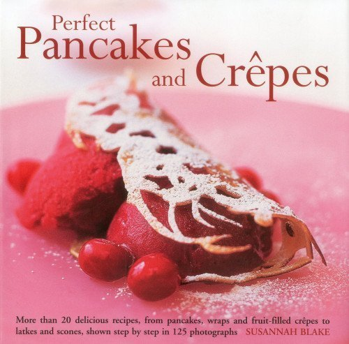 Perfect Pancakes and Crepes: More than 20 delicious recipes, from pancakes, wraps and fruit-filled crepes to latkes and scones, shown step by step in over 125 photographs by Blake, Susannah (2012) Hardcover
