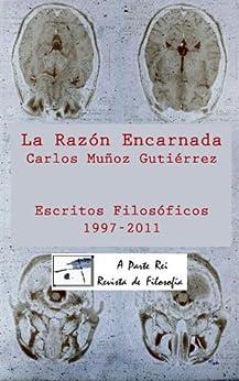 La Razón Encarnada: Escritos Filosóficos A Parte Rei (1997-2011) de [Gutiérrez, Carlos Muñoz]