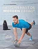 Gestern hast du morgen gesagt - Das 5-Stufen-Trainingsprogramm mit dem eigenen Körpergewicht - Sichtbar muskulöser mit 3-mal 30 Minuten pro Woche - Mit 10-Minuten-Rezepten (Fitness & Gesundheit BJVV)