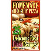 Homemade Healthy Pizza: 25 Delicious Real Pizza Recipes: (Cooking Books, Pizza Making For Dummies, My Pizza) (Pizza Bible)