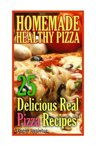 Homemade Healthy Pizza: 25 Delicious Real Pizza Recipes: (Cooking Books, Pizza Making For Dummies, My Pizza): Volume 1 (Pizza Bible)