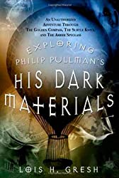 Exploring Philip Pullman's His Dark Materials: An Unauthorized Adventure Through The Golden Compass, The Subtle Knife and The Amber Spyglass by Lois Gresh (2007-11-12)