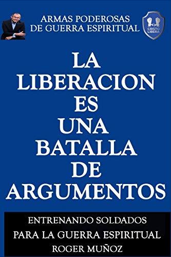 La Liberacion Es Una Batalla De Argumentos: Armas Poderosas de Guerra Espiritual: Volume 5 por Roger Munoz