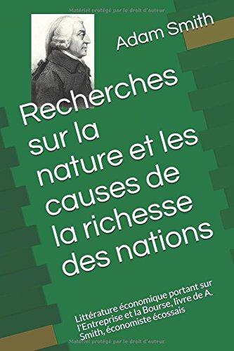 Recherches sur la nature et les causes de la richesse des nations: Littrature conomique portant sur l'Entreprise et la Bourse, livre de A. Smith, conomiste cossais