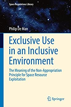Descargar gratis Exclusive Use in an Inclusive Environment: The Meaning of the Non-Appropriation Principle for Space Resource Exploitation (Space Regulations Library Book 9) Epub