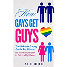 How Gays Get Guys: The Ultimate Dating Guide for Women: Up-to-Date Approach to Catch a Right Man (English Edition)
